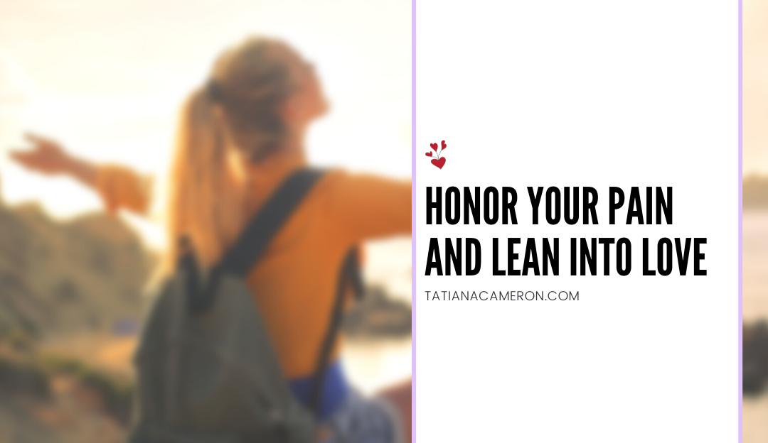 Honor Your Pain and Lean Into Love