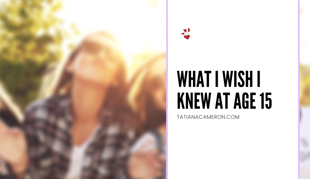 What I Wish I Knew At Age 15